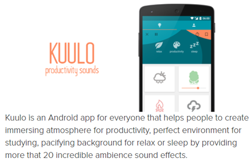 Kuulo is an Android app for everyone that helps people to create immersing atmosphere for productivity, perfect environment for studying, pacifying background for relax or sleep by providing more that 20 incredible ambience sound effects.