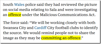 "South Wales police said they had reviewed the picture on social media relating to Sala and were investigating an offence under the Malicious Communications Act. The force said: ""We will be working closely with both Swansea City and Cardiff City football clubs to identify the source. We would remind people not to share the image as they may be committing an offence."""