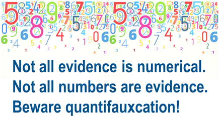 Not all evidence is numerical. Not all numbers are evidence. Beware quantifauxcation!