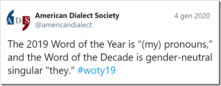 "tweet dell'American Dialect Society: The 2019 Word of the Year is ""(my) pronouns,"" and the Word of the Decade is gender-neutral singular ""they."" #woty19"