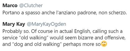 "tweet di @Clutcher: ""Portano a spasso anche l'anziano padrone, non scherzo""; tweet di @MaryKayOgden: ""Probably so. Of course in actual English, calling such a service ""old walking"" would seem bizarre and offensive, and ""dog and old walking"" perhaps more so"""