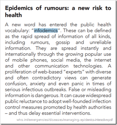 "Epidemics of rumours: a new risk to health A new word has entered the public health vocabulary: ""infodemics"". These can be defined as the rapid spread of information of all kinds, including rumours, gossip and unreliable information. They are spread instantly and internationally through the growing popular use of mobile phones, social media, the internet and other communication technologies. A proliferation of web-based ""experts"" with diverse and often contradictory views can generate confusion, anxiety and even panic in times of serious infectious outbreaks. False or misleading information is dangerous. It can cause widespread public reluctance to adopt well-founded infection control measures promoted by health authorities – and thus delay essential interventions."