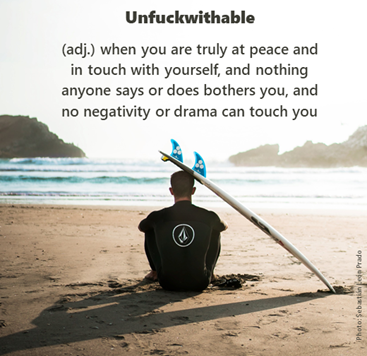 Unfuckwithable (adj.) when you are truly at peace and in touch with yourself, and nothing anyone says or does bothers you, and no negativity or drama can touch you