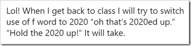 "Lol! When I get back to class I will try to switch use of f word to 2020 ""oh that's 2020ed up."" ""Hold the 2020 up!"" It will take."