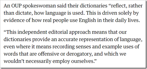 """An OUP spokeswoman said their dictionaries """"reflect, rather than dictate, how language is used. This is driven solely by evidence of how real people use English in their daily lives. """"This independent editorial approach means that our dictionaries provide an accurate representation of language, even where it means recording senses and example uses of words that are offensive or derogatory, and which we wouldn't necessarily employ ourselves."""""""
