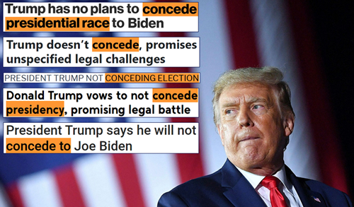 1 Trump has no plans to concede presidential race to Biden; 2 Trump doesn't concede, promises unspecified legal challenges; 3 President Trump not conceding election: 4 Donald Trump vows to not concede presidency, promising legal battle;  President Trump says he will not concede to Joe Biden