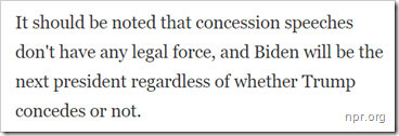 It should be noted that concession speeches don't have any legal force, and Biden will be the next president regardless of whether Trump concedes or not.
