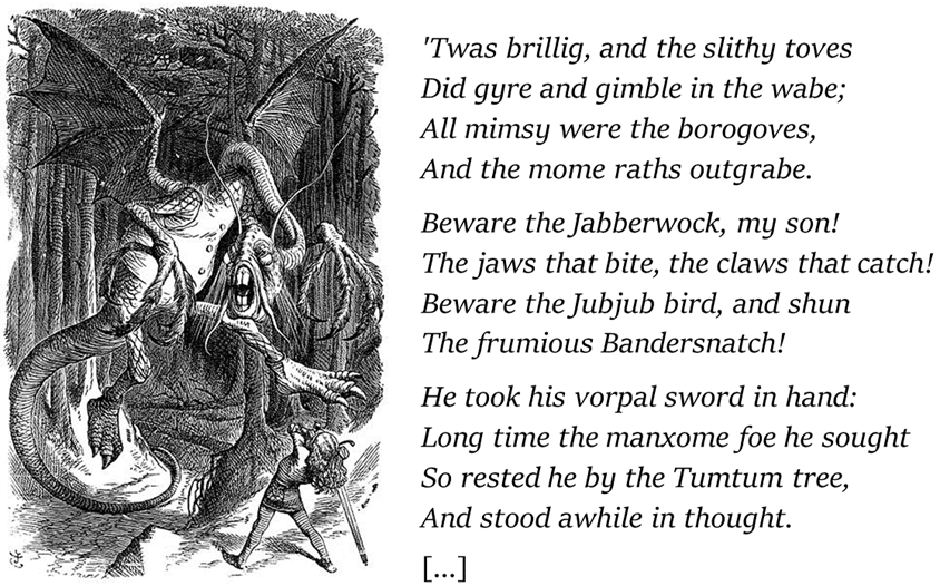 Prime strofe della poesia Jabberwocky: 'Twas brillig, and the slithy toves did gyre and gimble in the wabe; All mimsy were the borogoves, And the mome raths outgrabe. Beware the Jabberwock, my son! The jaws that bite, the claws that catch! Beware the Jubjub bird, and shun The frumious Bandersnatch!